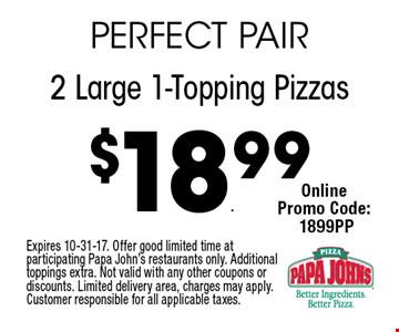 $18.99 2 Large 1-Topping Pizzas. Expires 10-31-17. Offer good limited time at participating Papa John's restaurants only. Additional toppings extra. Not valid with any other coupons or discounts. Limited delivery area, charges may apply. Customer responsible for all applicable taxes.