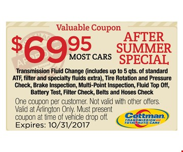 $69.95 most cars transmission fluid change. includes up to 5 qts of standard atf. filter & specialty fluids extra, tire rottion and pressure check, brake inspection, multi-point inspection, fluid top off, battery test, fiter check, belts and hoses check.. One coupon per customer. Not valid with other offers. Valid at Arlington Only. Must present coupon at time of vehicle drop off. Expires 10/31/17