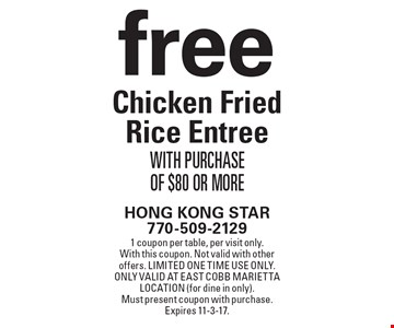 free Chicken Fried Rice Entree With Purchase Of $80 Or More. 1 coupon per table, per visit only. With this coupon. Not valid with other offers. Limited one time use only. Only valid at East Cobb Marietta location (for dine in only). Must present coupon with purchase. Expires 11-3-17.