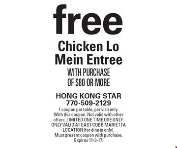 free Chicken Lo Mein Entree With Purchase Of $80 Or More. 1 coupon per table, per visit only. With this coupon. Not valid with other offers. Limited one time use only. Only valid at East Cobb Marietta location (for dine in only). Must present coupon with purchase. Expires 11-3-17.