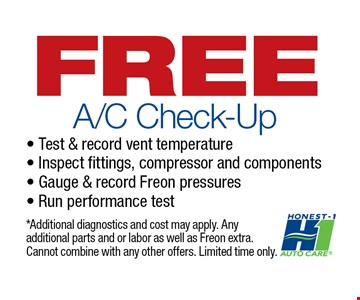 FREE A/C Check-Up. Test & record vent temperature, Inspect fittings, compressor and components, Gauge & record Freon pressures, Run performance test. *Additional diagnostics and cost may apply. Any additional parts and or labor as well as Freon extra. Cannot combine with any other offers. Limited time only.