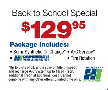 $129.95 Back to School Special!. Package Includes: Semi-Synthetic Oil Change*, Comprehensive Vehicle Inspection, A/C Service*, Tire Rotation. *Up to 5 qts of oil, and a spin-on filter. Inspect and recharge A/C System up to 1lb of Freon, additional Freon at additional cost. Cannot combine with any other offers. Limited time only.