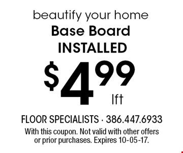$4.99lftbeautify your homeBase Board installed. With this coupon. Not valid with other offers or prior purchases. Expires 10-05-17.