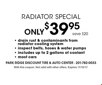Only $39.95 Radiator Special. Drain rust & contaminants from radiator cooling system - inspect belts, hoses & water pumps - includes up to 2 gallons of coolant - most cars. With this coupon. Not valid with other offers. Expires 11/10/17.