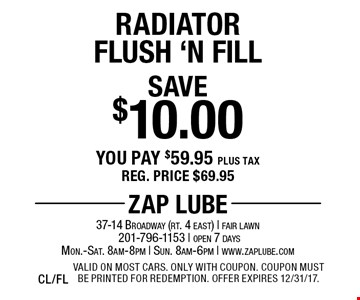 Save $10.00 Radiator Flush 'N Fill You pay $59.95 plus tax Reg. price $69.95. Valid on most cars. Only with coupon. Coupon must be printed for redemption. Offer expires 12/31/17. CL/FL