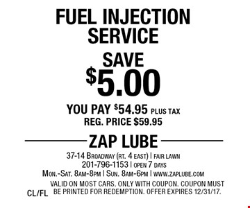Save $5.00 Fuel Injection Service You pay $54.95 plus tax Reg. price $59.95. Valid on most cars. Only with coupon. Coupon must be printed for redemption. Offer expires 12/31/17. CL/FL