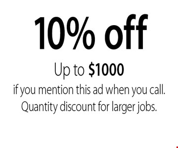 10% off Up to $1000 if you mention this ad when you call. Quantity discount for larger jobs..