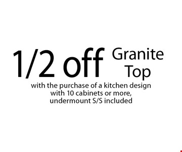 1/2 off Granite Top with the purchase of a kitchen design with 10 cabinets or more, undermount S/S included . Not valid with other offers or prior purchases. Offer expires 10-21-17.