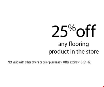25%off any flooring product in the store. Not valid with other offers or prior purchases. Offer expires 10-21-17.
