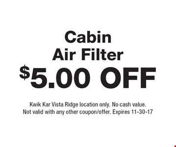 $5.00 Off Cabin Air Filter. Kwik Kar Vista Ridge location only. No cash value. Not valid with any other coupon/offer. Expires 11-30-17