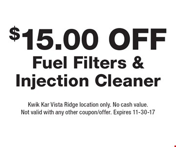$15.00 Off Fuel Filters & Injection Cleaner. Kwik Kar Vista Ridge location only. No cash value. Not valid with any other coupon/offer. Expires 11-30-17