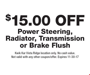 $15.00 Off Power Steering, Radiator, Transmission or Brake Flush. Kwik Kar Vista Ridge location only. No cash value. Not valid with any other coupon/offer. Expires 11-30-17