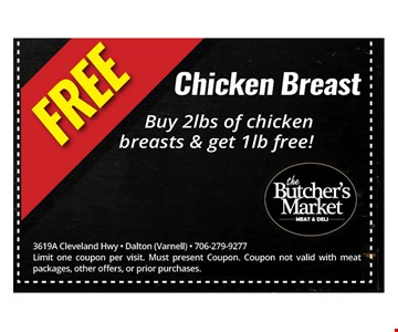Free Chicken breast. Buy 2 lbs of chicken breasts & get 1 lb free!. 3619A Cleveland Hwy - Dalton (Varnell) - 706-279-9277 Limit one coupon per visit. Must present Coupon. Coupon not valid with meat packages, other offers, or prior purchases. Offer expires 10-14-17.