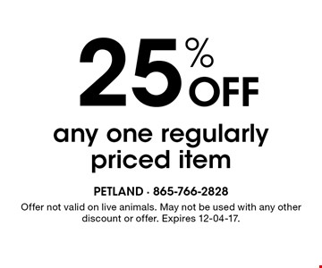 25% OFF any one regularly priced item . Offer not valid on live animals. May not be used with any other discount or offer. Expires 12-04-17.