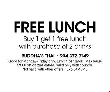 FREE lunchBuy 1 get 1 free lunch with purchase of 2 drinks. Buddha's Thai - 904-372-9149Good for Monday-Friday only. Limit 1 per table.Max value $9.00 off on 2nd entree. Valid only with coupon. Not valid with other offers.Exp 04-16-18