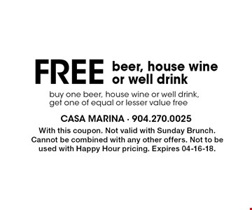 Free beer, house wine or well drink buy one beer, house wine or well drink, get one of equal or lesser value free . With this coupon. Not valid with Sunday Brunch. Cannot be combined with any other offers. Not to be used with Happy Hour pricing. Expires 04-16-18.