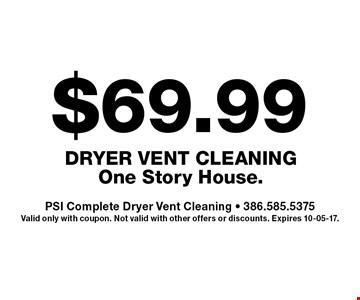 $69.99 Dryer Vent Cleaning One Story House.. PSI Complete Dryer Vent Cleaning - 386.585.5375. Valid only with coupon. Not valid with other offers or discounts. Expires 10-05-17.