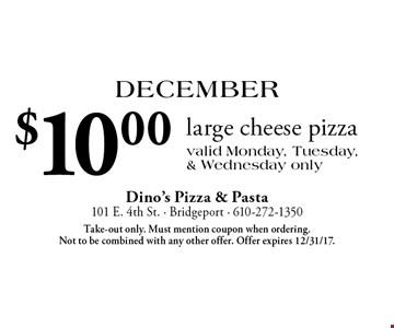 December: $10.00 large cheese pizza. Valid Monday, Tuesday, & Wednesday only. Take-out only. Must mention coupon when ordering. Not to be combined with any other offer. Offer expires 12/31/17.