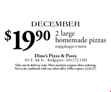 December: $19.90 2 large homemade pizzas. Toppings extra. Take-out & delivery only. Must mention coupon when ordering. Not to be combined with any other offer. Offer expires 12/31/17.