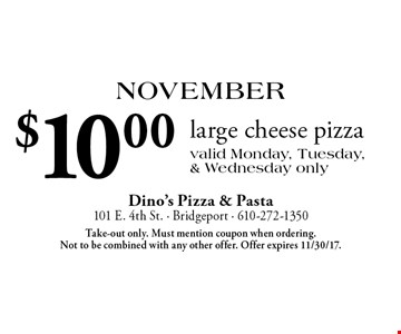 November: $10.00 large cheese pizza. Valid Monday, Tuesday, & Wednesday only. Take-out only. Must mention coupon when ordering. Not to be combined with any other offer. Offer expires 11/30/17.