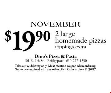 November: $19.90 2 large homemade pizzas. Toppings extra. Take-out & delivery only. Must mention coupon when ordering. Not to be combined with any other offer. Offer expires 11/30/17.
