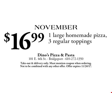 November: $16.99 1 large homemade pizza, 3 regular toppings. Take-out & delivery only. Must mention coupon when ordering. Not to be combined with any other offer. Offer expires 11/30/17.