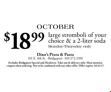 October: $18.99 large stromboli of your choice & a 2-liter soda. Monday-Thursday only. Excludes Bridgeport Special and Meatlover. Take-out & delivery only. Must mention coupon when ordering. Not to be combined with any other offer. Offer expires 10/31/17.