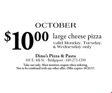 October: $10.00 large cheese pizza. Valid Monday, Tuesday, & Wednesday only. Take-out only. Must mention coupon when ordering. Not to be combined with any other offer. Offer expires 10/31/17.
