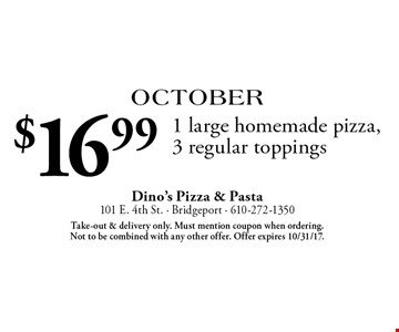 October: $16.99 1 large homemade pizza, 3 regular toppings. Take-out & delivery only. Must mention coupon when ordering. Not to be combined with any other offer. Offer expires 10/31/17.