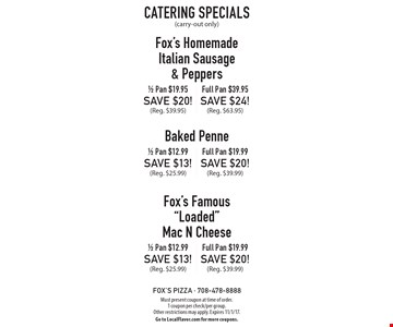 Catering Specials (carry-out only) Fox's Homemade Italian Sausage & Peppers: 1/2 Pan $19.95. SAVE $20! (Reg. $39.95). Full Pan $39.95. SAVE $24! (Reg. $63.95). Baked Penne: 1/2 Pan $12.99. SAVE $13! (Reg. $25.99). Full Pan $19.99. SAVE $20! (Reg. $39.99). Fox's Famous