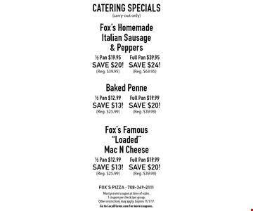 Catering Specials (carry-out only). Fox's Homemade Italian Sausage & Peppers - 1/2 Pan for $19.95. Save $20! (Reg. $39.95). Full Pan for $39.95. Save $24! (Reg. $63.95). Baked Penne - 1/2 Pan for $12.99. Save $13! (Reg. $25.99). Full Pan for $19.99. Save $20! (Reg. 39.99). Fox's Famous