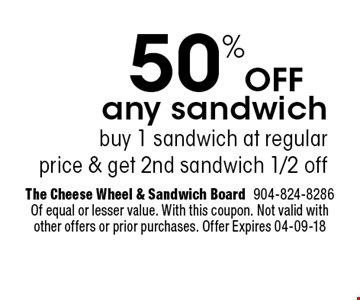 50%Off any sandwich buy 1 sandwich at regularprice & get 2nd sandwich 1/2 off. The Cheese Wheel & Sandwich Board904-824-8286 Of equal or lesser value. With this coupon. Not valid with other offers or prior purchases. Offer Expires 04-09-18