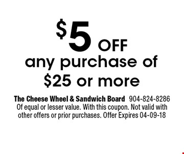 $5Off any purchase of $25 or more. The Cheese Wheel & Sandwich Board904-824-8286 Of equal or lesser value. With this coupon. Not valid with other offers or prior purchases. Offer Expires 04-09-18