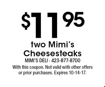 $11.95 two Mimi's Cheesesteaks. With this coupon. Not valid with other offersor prior purchases. Expires 10-14-17.