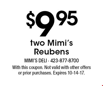 $9.95 two Mimi's Reubens. With this coupon. Not valid with other offers or prior purchases. Expires 10-14-17.