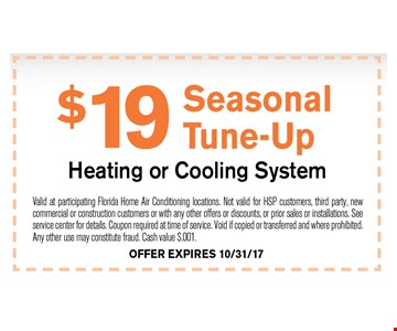 $19 Seasonal Tune-UpHeating or Cooling System. Valid at participating Florida Home Air Conditioning locations. Not valid for HSP customers, third party, new commercial or construction customers or with any other offers or discounts, or prior sales or installations. See service for details. Coupon required at time of service. Void if copied or transferred and where prohibited. Any other use may constitiute fraud. Cash value $.001. OFFER EXPIRES 10-31-17
