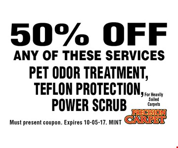 50% OFF Pet Odor Treatment, Teflon Protection, Power Scrub. Must present coupon. Expires 10-05-17. MINT
