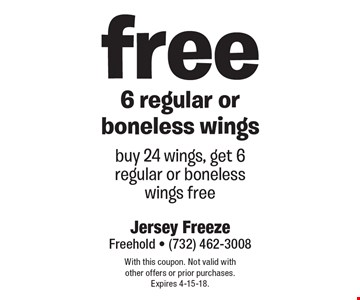Free 6 regular or boneless wings. Buy 24 wings, get 6 regular or boneless wings free. With this coupon. Not valid with other offers or prior purchases. Expires 4-15-18.