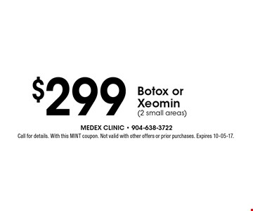 $299 Botox or Xeomin(2 small areas). Call for details. With this MINT coupon. Not valid with other offers or prior purchases. Expires 10-05-17.