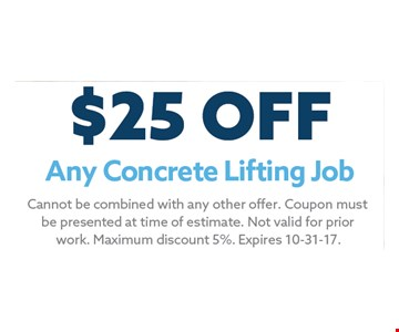 $25 Any Concrete Lifting Job. Cannot be combined with any other offer. Coupon must be presented at time of estimate. Not valid for prior work. Maximum discount 5%. Expires 10-31-17