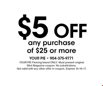 $5 off any purchase of $25 or more. YOUR PIE Fleming Island ONLY. Must present original Mint Magazine coupon. No substitutions. Not valid with any other offer or coupon. Expires 10-19-17.
