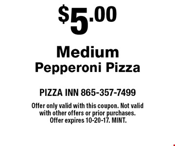 $5.00 MediumPepperoni Pizza. PIZZA INN 865-357-7499Offer only valid with this coupon. Not valid with other offers or prior purchases. Offer expires 10-20-17. Mint.