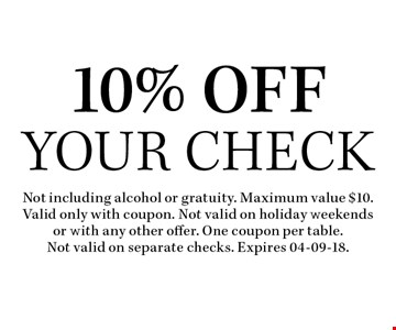 10% Off Your Check. Not including alcohol or gratuity. Maximum value $10. Valid only with coupon. Not valid on holiday weekends or with any other offer. One coupon per table.Not valid on separate checks. Expires 04-09-18.
