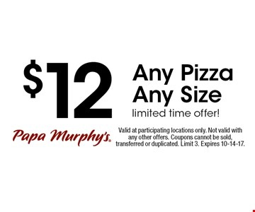 $12 Any Pizza Any Size limited time offer!. Valid at participating locations only. Not valid with any other offers. Coupons cannot be sold, transferred or duplicated. Limit 3. Expires 10-14-17.