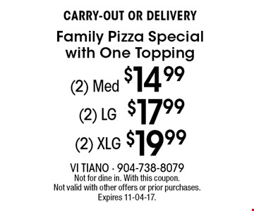 (2) Med $14.99 CARRY-OUT OR DELIVERYFamily Pizza Special with One Topping . Not for dine in. With this coupon. Not valid with other offers or prior purchases. Expires 11-04-17.