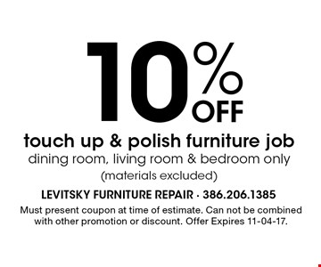 10% Off touch up & polish furniture jobdining room, living room & bedroom only(materials excluded). Must present coupon at time of estimate. Can not be combined with other promotion or discount. Offer Expires 11-04-17.