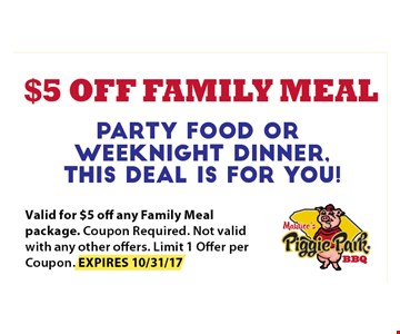 $5 off Family Meal. Valid for $5 off any family meal package. Coupon Required Not Valid with any other offers. limit 1 offer per coupon. EXPIRES 10-31-17