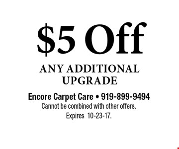 $5 Off Any Additional Upgrade. Encore Carpet Care - 919-899-9494Cannot be combined with other offers.  Expires10-23-17.