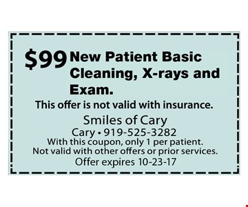 $99 New Patient Basic Cleaning, Xrays and Exam. Offer not valid with insurance. With this coupon, only 1 per patient. Not valid with other offers or prior services. Expires 10-23-17