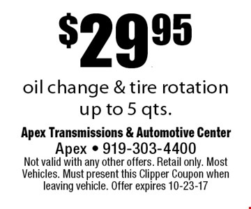 $29.95oil change & tire rotationup to 5 qts.. Apex Transmissions & Automotive CenterApex - 919-303-4400 Not valid with any other offers. Retail only. Most Vehicles. Must present this Clipper Coupon when leaving vehicle. Offer expires 10-23-17